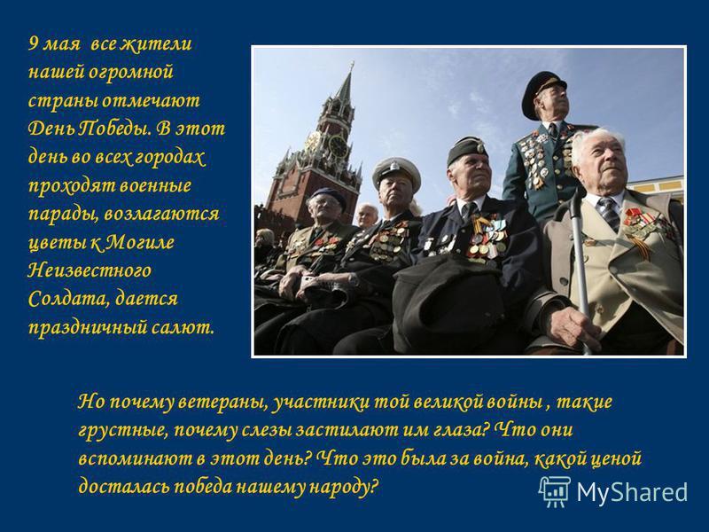 9 мая все жители нашей огромной страны отмечают День Победы. В этот день во всех городах проходят военные парады, возлагаются цветы к Могиле Неизвестного Солдата, дается праздничный салют. Но почему ветераны, участники той великой войны, такие грустн