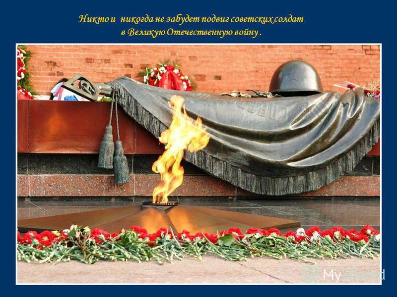 Никто и никогда не забудет подвиг советских солдат в Великую Отечественную войну.