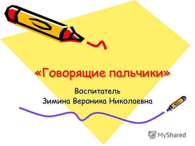 «Говорящие пальчики» Воспитатель Зимина Вероника Николаевна