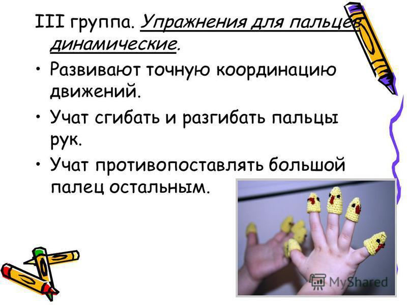 III группа. Упражнения для пальцев динамические. Развивают точную координацию движений. Учат сгибать и разгибать пальцы рук. Учат противопоставлять большой палец остальным.