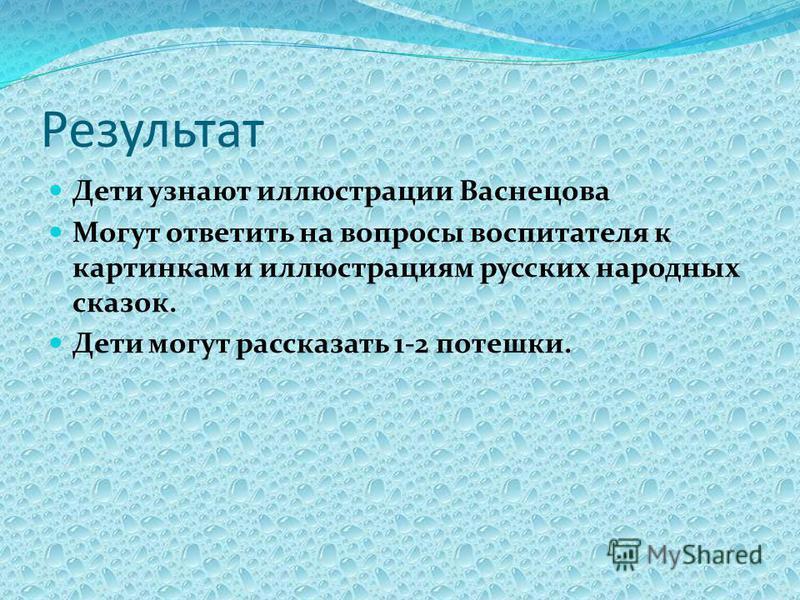 Результат Дети узнают иллюстрации Васнецова Могут ответить на вопросы воспитателя к картинкам и иллюстрациям русских народных сказок. Дети могут рассказать 1-2 потешки.