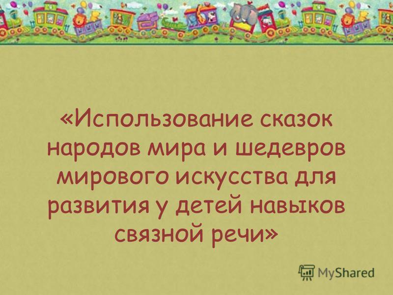«Использование сказок народов мира и шедевров мирового искусства для развития у детей навыков связной речи»