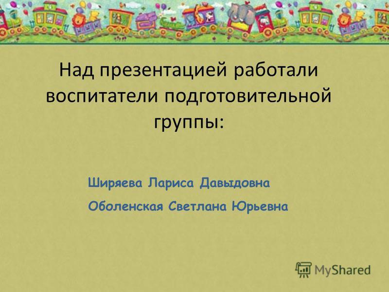 Над презентацией работали воспитатели подготовительной группы: Ширяева Лариса Давыдовна Оболенская Светлана Юрьевна