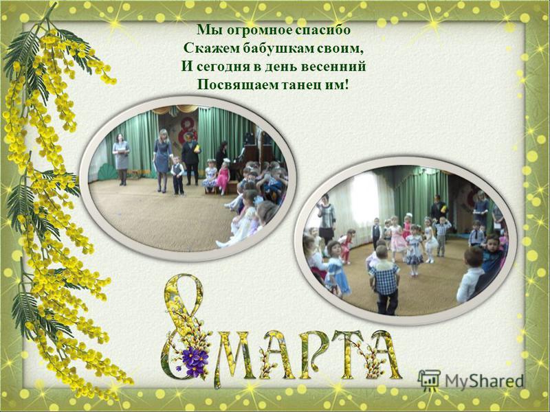 Мы огромное спасибо Скажем бабушкам своим, И сегодня в день весенний Посвящаем танец им!