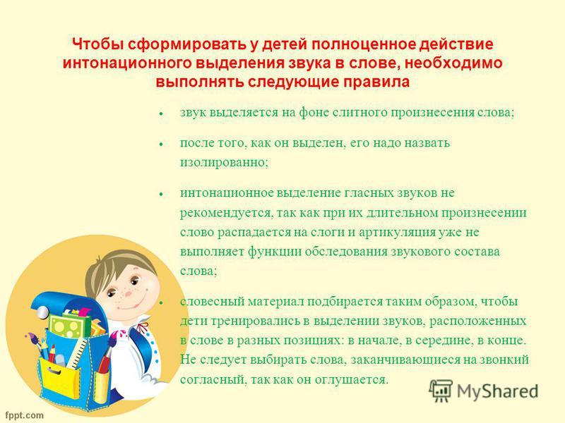 Чтобы сформировать у детей полноценное действие интонационного выделения звука в слове, необходимо выполнять следующие правила звук выделяется на фоне слитного произнесения слова; после того, как он выделен, его надо назвать изолированно; интонационн