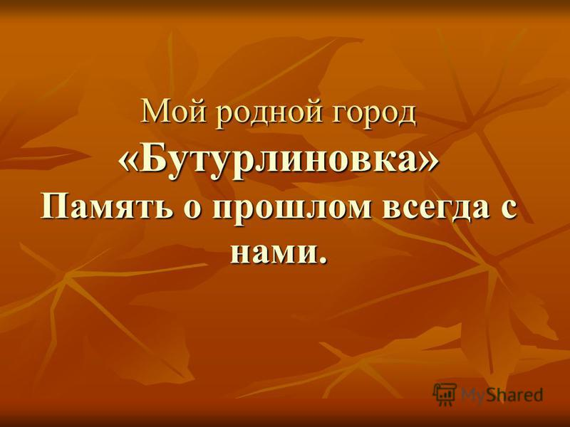 Мой родной город «Бутурлиновка» Память о прошлом всегда с нами.