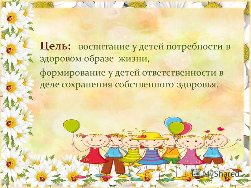 Цель: воспитание у детей потребности в здоровом образе жизни, формирование у детей ответственности в деле сохранения собственного здоровья.