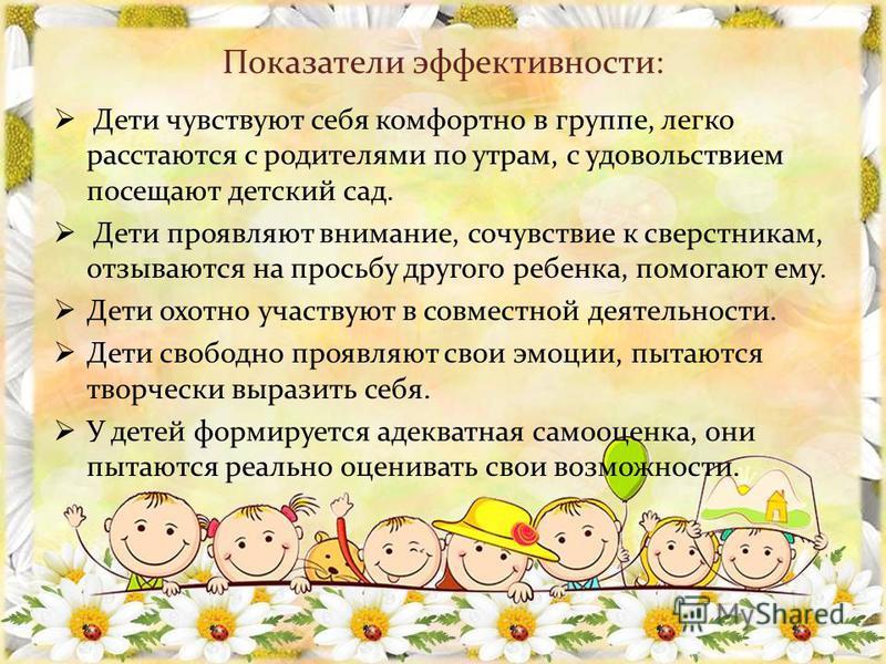 Показатели эффективности: Дети чувствуют себя комфортно в группе, легко расстаются с родителями по утрам, с удовольствием посещают детский сад. Дети проявляют внимание, сочувствие к сверстникам, отзываются на просьбу другого ребенка, помогают ему. Де