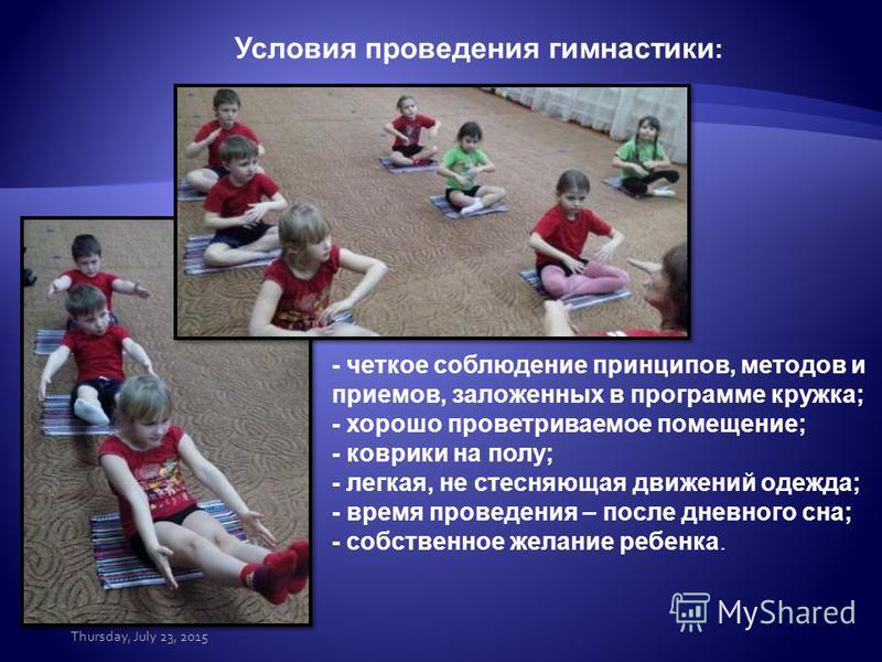 Условия проведения гимнастики : - четкое соблюдение принципов, методов и приемов, заложенных в программе кружка; - хорошо проветриваемое помещение; - коврики на полу; - легкая, не стесняющая движений одежда; - время проведения – после дневного сна; -