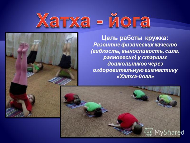 Цель работы кружка: Развитие физических качеств (гибкость, выносливость, сила, равновесие) у старших дошкольников через оздоровительную гимнастику «Хатха-йога»