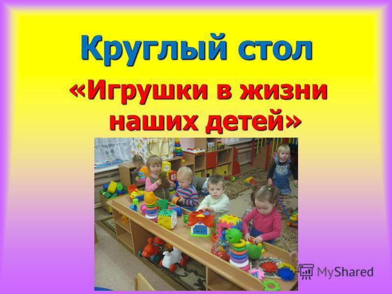 Круглый стол «Игрушки в жизни наших детей»