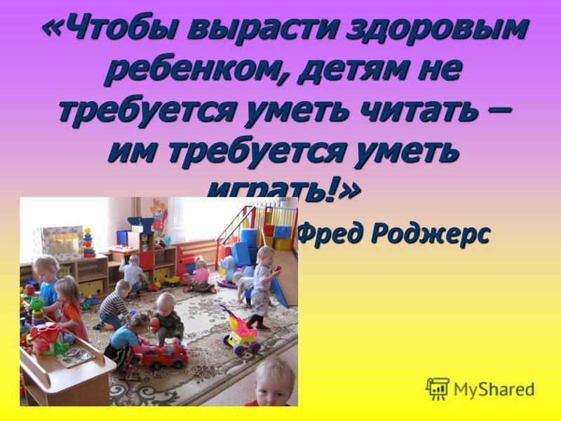 «Чтобы вырасти здоровым ребенком, детям не требуется уметь читать – им требуется уметь играть!» Фред Роджерс