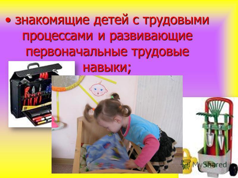 знакомящие детей с трудовыми процессами и развивающие первоначальные трудовые навыки; знакомящие детей с трудовыми процессами и развивающие первоначальные трудовые навыки;