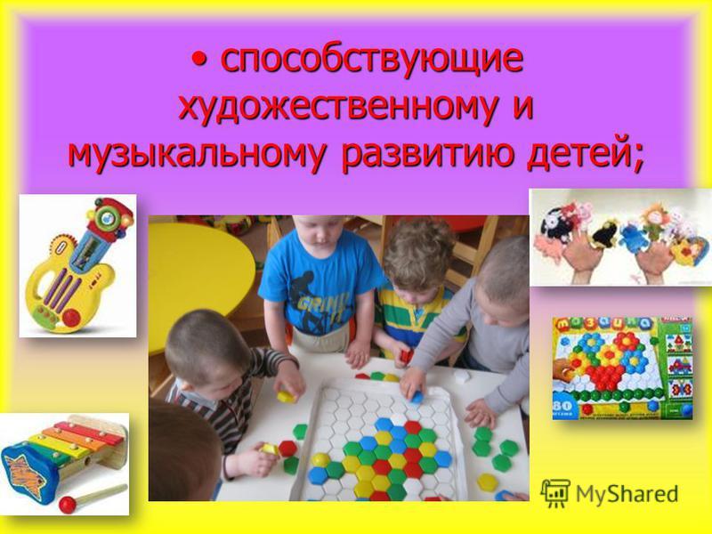 способствующие художественному и музыкальному развитию детей; способствующие художественному и музыкальному развитию детей;