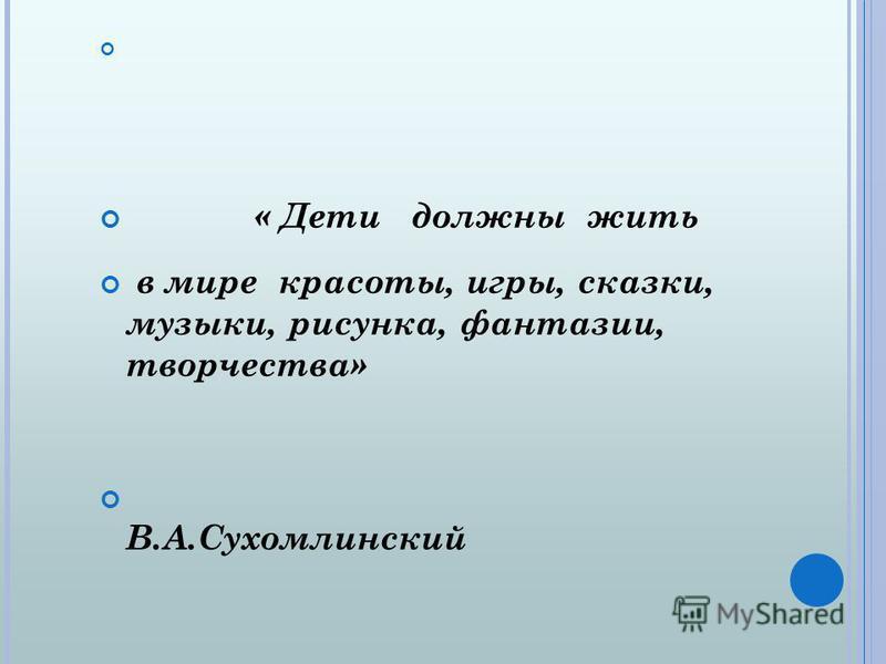 « Дети должны жить в мире красоты, игры, сказки, музыки, рисунка, фантазии, творчества» В.А.Сухомлинский