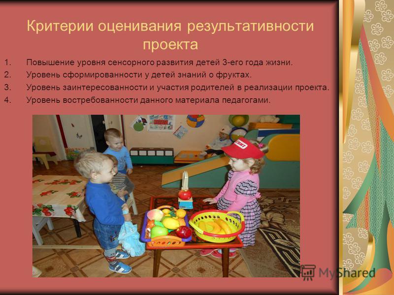 Критерии оценивания результативности проекта 1. Повышение уровня сенсорного развития детей 3-его года жизни. 2. Уровень сформированности у детей знаний о фруктах. 3. Уровень заинтересованности и участия родителей в реализации проекта. 4. Уровень вост