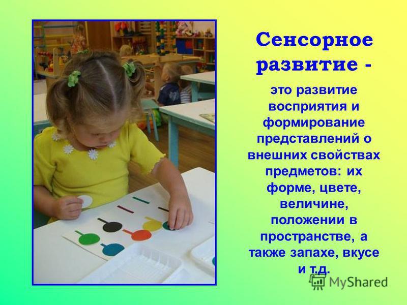 Сенсорное развитие - это развитие восприятия и формирование представлений о внешних свойствах предметов: их форме, цвете, величине, положении в пространстве, а также запахе, вкусе и т.д.