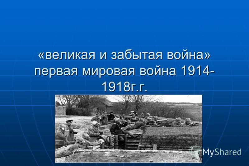 «великая и забытая война» первая мировая война 1914- 1918 г.г.