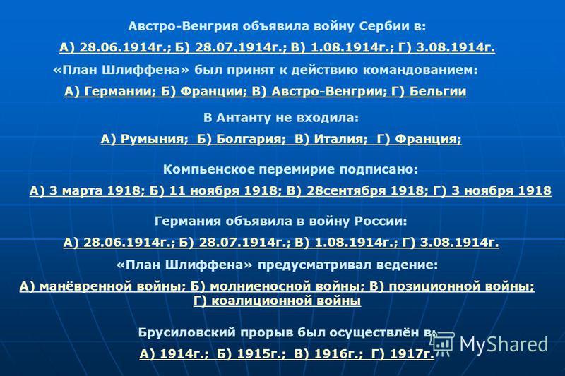 Австро-Венгрия объявила войну Сербии в: А) 28.06.1914 г.; Б) 28.07.1914 г.; В) 1.08.1914 г.; Г) 3.08.1914 г. «План Шлиффена» был принят к действию командованием: А) Германии; Б) Франции; В) Австро-Венгрии; Г) Бельгии В Антанту не входила: А) Румыния;
