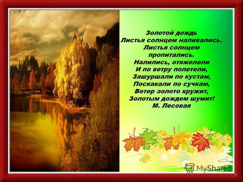 Золотой дождь Листья солнцем наливались. Листья солнцем пропитались. Налились, отяжелели И по ветру полетели, Зашуршали по кустам, Поскакали по сучкам, Ветер золото кружит, Золотым дождем шумит! М. Лесовая