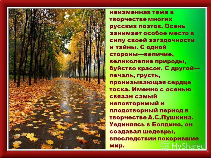 Времена года неизменная тема в творчестве многих русских поэтов. Осень занимает особое место в силу своей загадочности и тайны. С одной стороны величие, великолепие природы, буйство красок. С другой печаль, грусть, пронизывающая сердце тоска. Именно