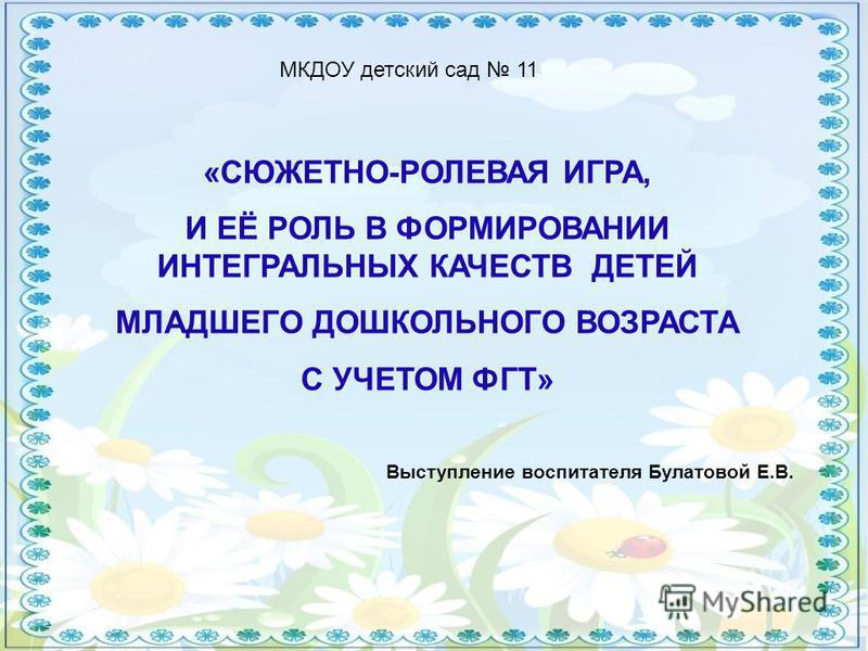 «СЮЖЕТНО-РОЛЕВАЯ ИГРА, И ЕЁ РОЛЬ В ФОРМИРОВАНИИ ИНТЕГРАЛЬНЫХ КАЧЕСТВ ДЕТЕЙ МЛАДШЕГО ДОШКОЛЬНОГО ВОЗРАСТА С УЧЕТОМ ФГТ» МКДОУ детский сад 11 Выступление воспитателя Булатовой Е.В.