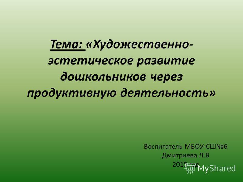 Воспитатель МБОУ-СШ6 Дмитриева Л.В 2015 год Тема: «Художественно- эстетическое развитие дошкольников через продуктивную деятельность»