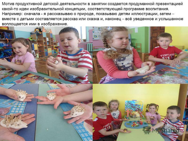 Мотив продуктивной детской деятельности в занятии создается продуманной презентацией какой-то идеи изобразительной концепции, соответствующей программе воспитания. Например: сначала - я рассказываю о природе, показываю детям иллюстрации, затем – вмес