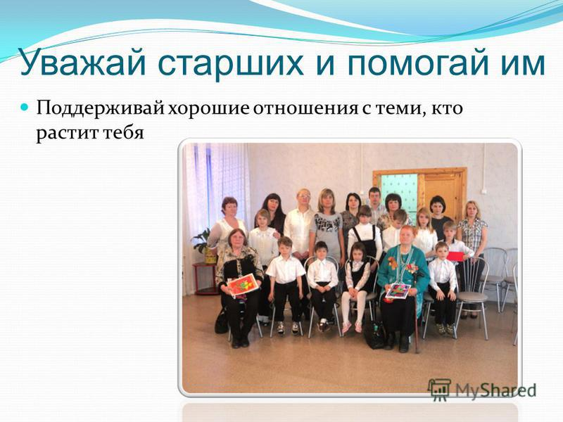 Уважай старших и помогай им Поддерживай хорошие отношения с теми, кто растит тебя