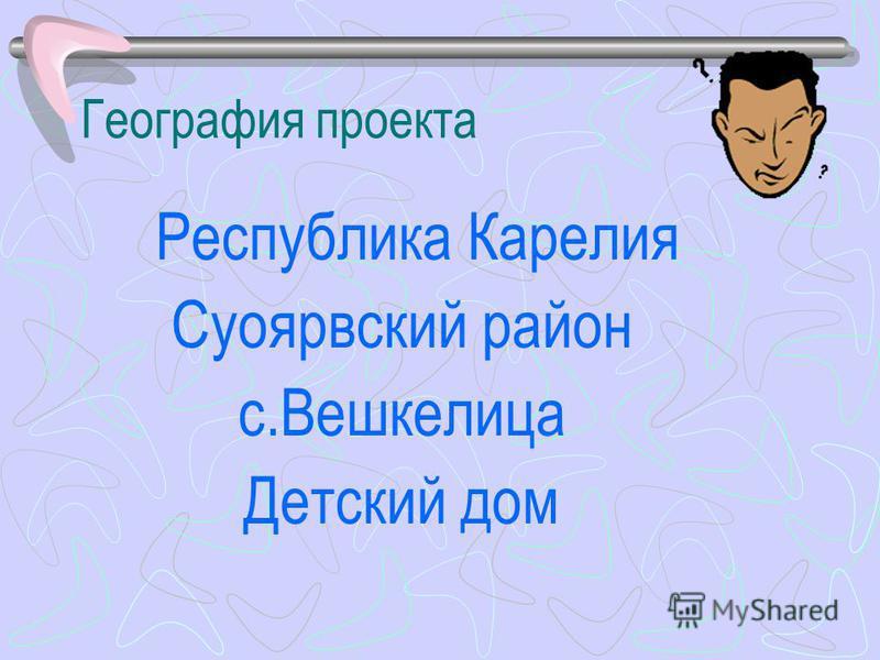 География проекта Республика Карелия Суоярвский район с.Вешкелица Детский дом