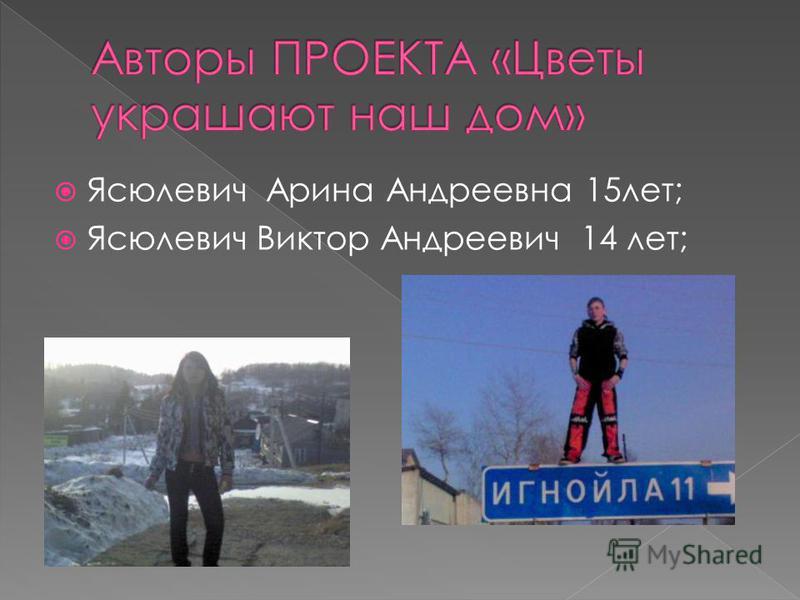 Ясюлевич Арина Андреевна 15 лет; Ясюлевич Виктор Андреевич 14 лет;
