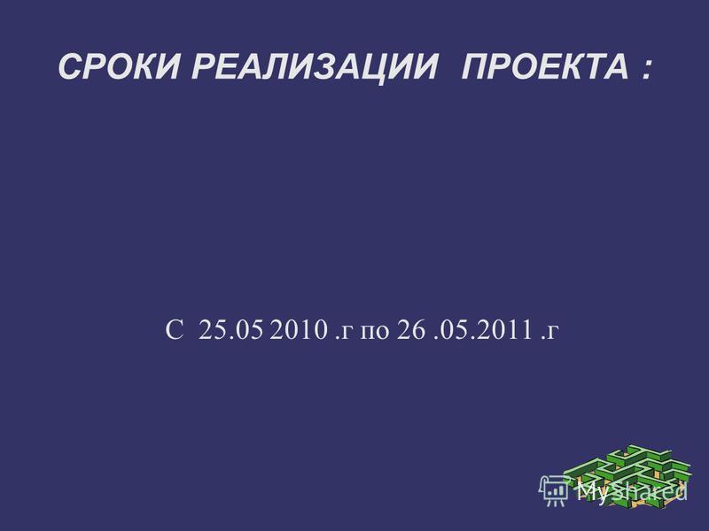 СРОКИ РЕАЛИЗАЦИИ ПРОЕКТА : С 25.05 2010. г по 26.05.2011.г