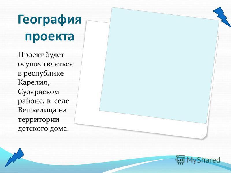 География проекта Проект будет осуществляться в республике Карелия, Суоярвском районе, в селе Вешкелица на территории детского дома.