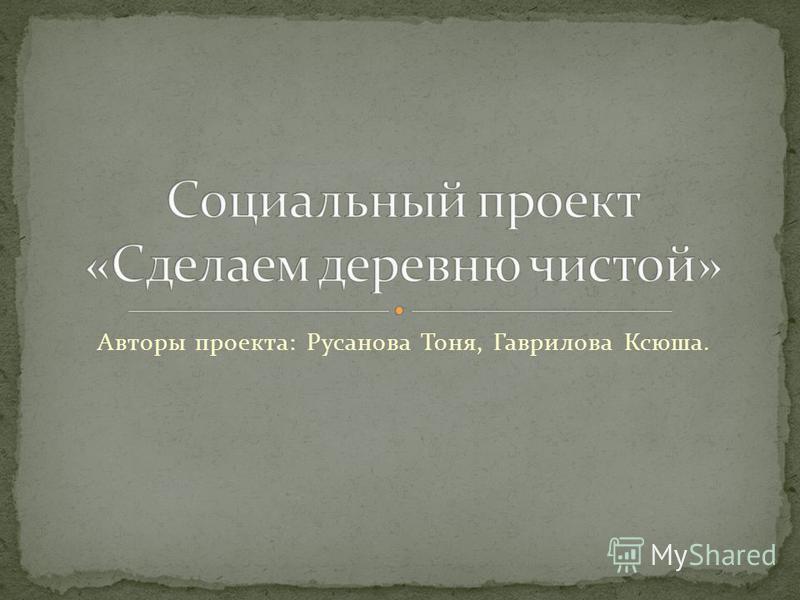 Авторы проекта: Русанова Тоня, Гаврилова Ксюша.