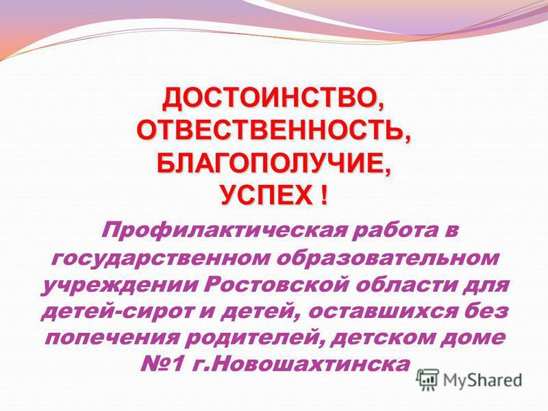 ДОСТОИНСТВО, ОТВЕСТВЕННОСТЬ, БЛАГОПОЛУЧИЕ, УСПЕХ ! ДОСТОИНСТВО, ОТВЕСТВЕННОСТЬ, БЛАГОПОЛУЧИЕ, УСПЕХ ! Профилактическая работа в государственном образовательном учреждении Ростовской области для детей-сирот и детей, оставшихся без попечения родителей,