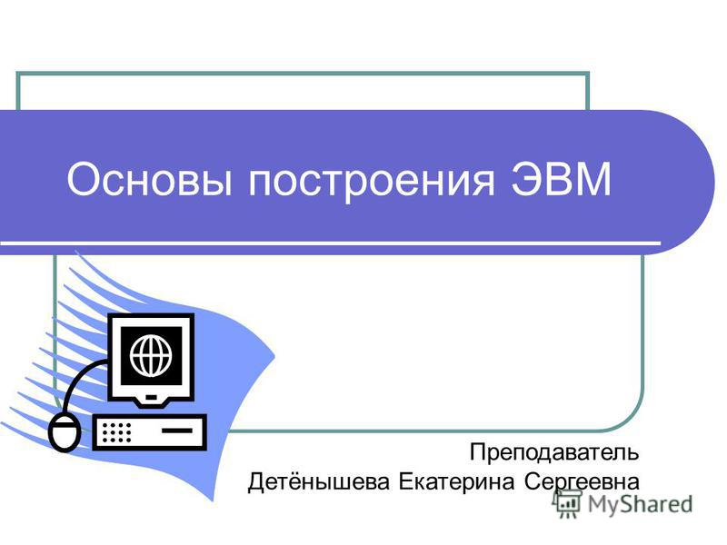 Основы построения ЭВМ Преподаватель Детёнышева Екатерина Сергеевна