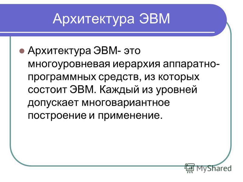 Архитектура ЭВМ Архитектура ЭВМ- это многоуровневая иерархия аппаратно- программных средств, из которых состоит ЭВМ. Каждый из уровней допускает многовариантное построение и применение.