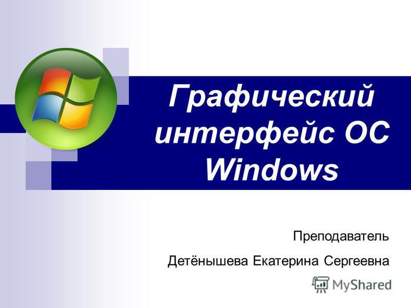Графический интерфейс ОС Windows Преподаватель Детёнышева Екатерина Сергеевна