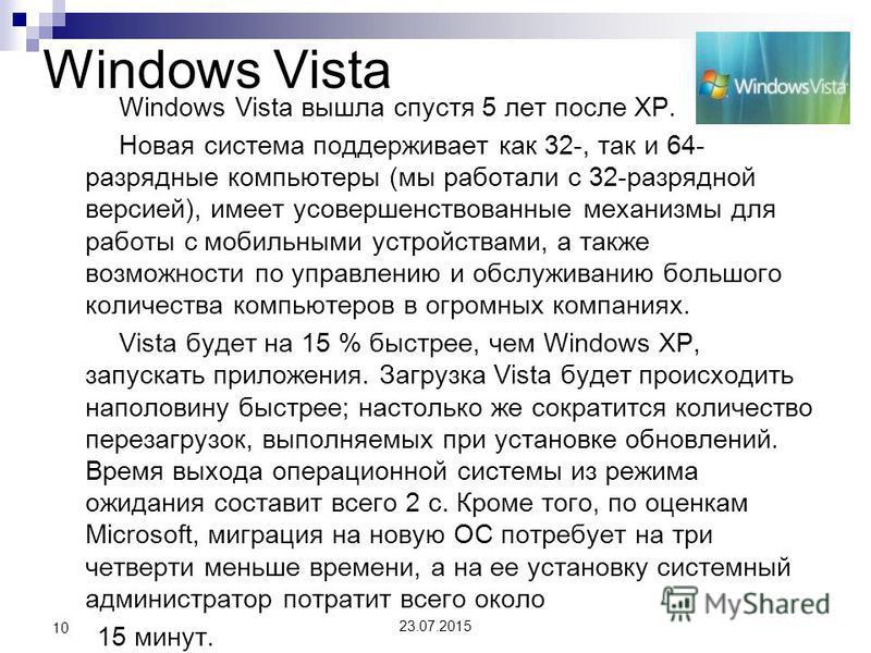 Windows Vista Windows Vista вышла спустя 5 лет после XP. Новая система поддерживает как 32-, так и 64- разрядные компьютеры (мы работали с 32-разрядной версией), имеет усовершенствованные механизмы для работы с мобильными устройствами, а также возмож