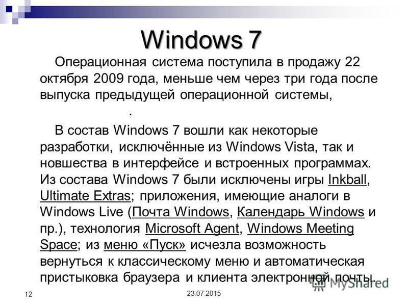 Windows 7 Операционная система поступила в продажу 22 октября 2009 года, меньше чем через три года после выпуска предыдущей операционной системы, Windows Vista. В состав Windows 7 вошли как некоторые разработки, исключённые из Windows Vista, так и но