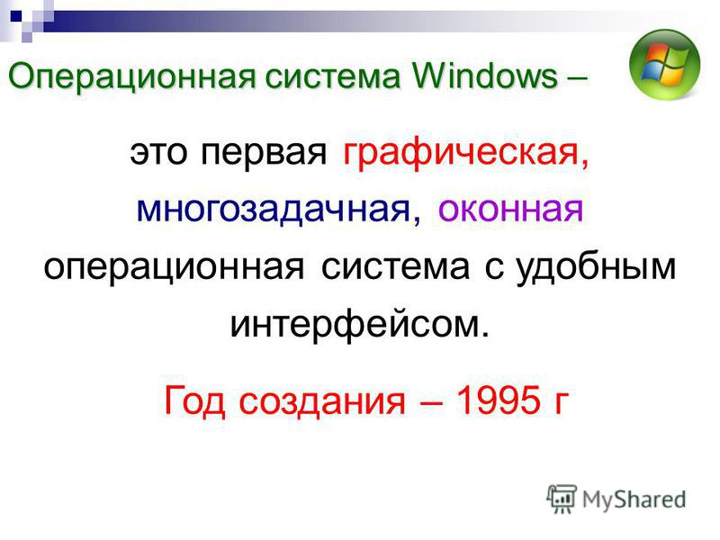 это первая графическая, многозадачная, оконная операционная система с удобным интерфейсом. Год создания – 1995 г Операционная система Windows Операционная система Windows –