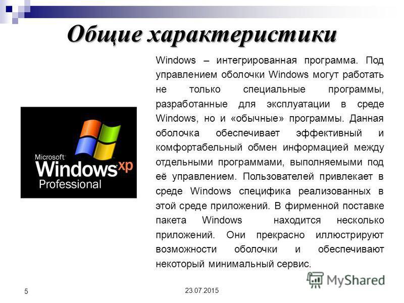 Общие характеристики 23.07.2015 5 Windows – интегрированная программа. Под управлением оболочки Windows могут работать не только специальные программы, разработанные для эксплуатации в среде Windows, но и «обычные» программы. Данная оболочка обеспечи