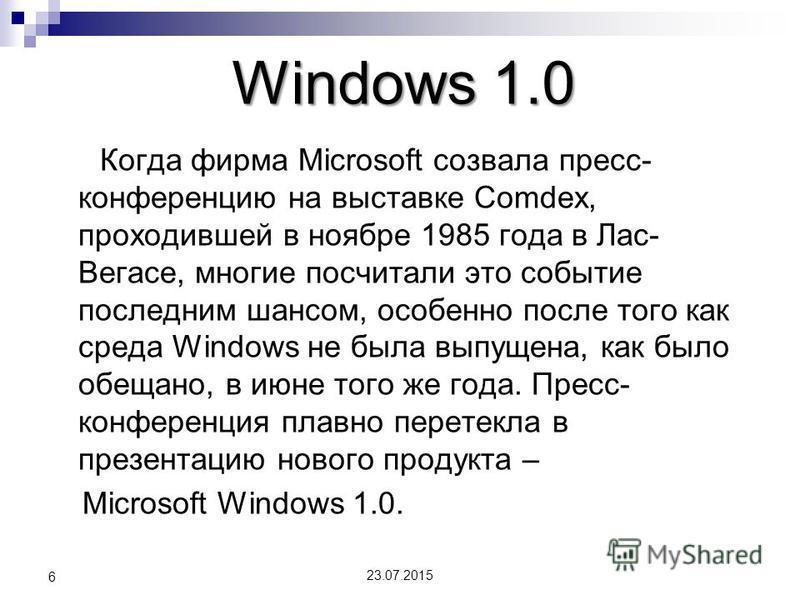 Windows 1.0 Когда фирма Microsoft созвала пресс- конференцию на выставке Comdex, проходившей в ноябре 1985 года в Лас- Вегасе, многие посчитали это событие последним шансом, особенно после того как среда Windows не была выпущена, как было обещано, в