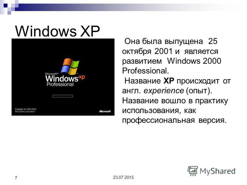 Windows XP 7 Она была выпущена 25 октября 2001 и является развитием Windows 2000 Professional. Название XP происходит от англ. experience (опыт). Название вошло в практику использования, как профессиональная версия.