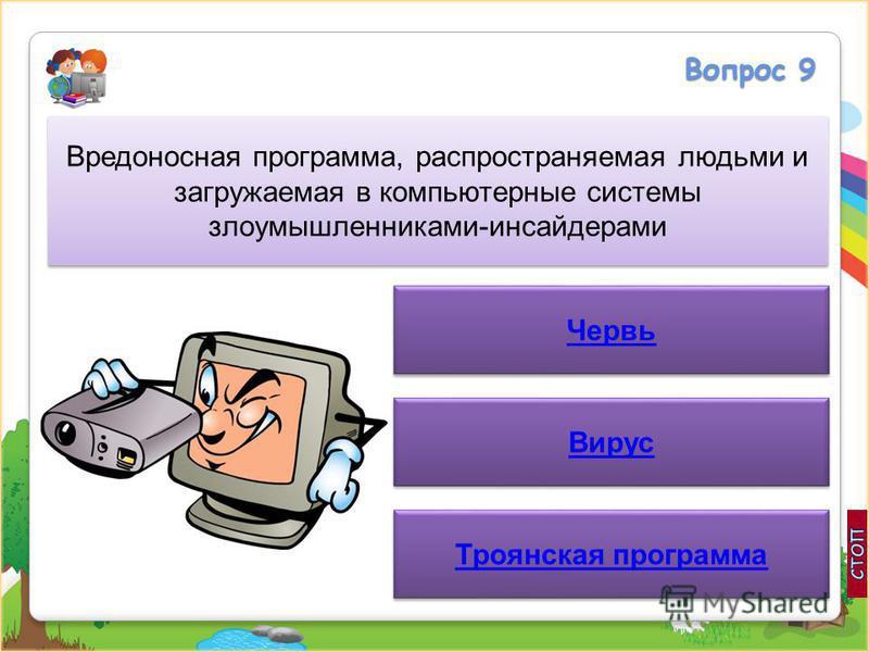 Вопрос 9 Вредоносная программа, распространяемая людьми и загружаемая в компьютерные системы злоумышленниками-инсайдерами Червь Вирус Троянская программа