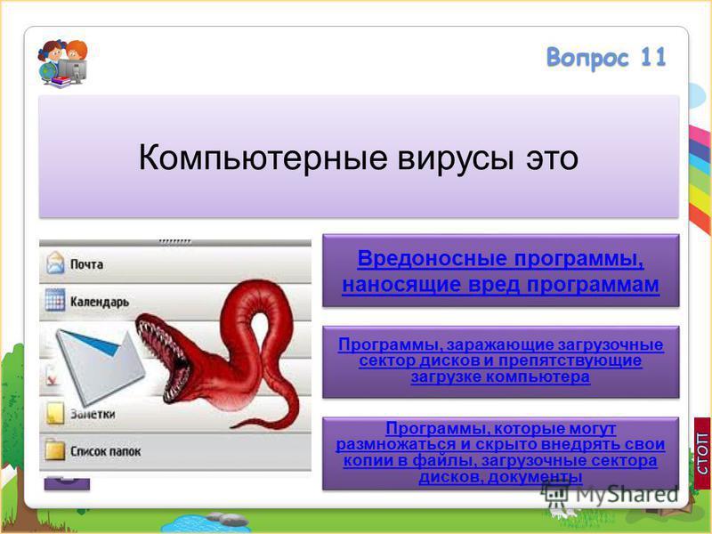 Вопрос 11 Компьютерные вирусы это Вредоносные программы, наносящие вред программам Вредоносные программы, наносящие вред программам Программы, заражающие загрузочные сектор дисков и препятствующие загрузке компьютера Программы, заражающие загрузочные