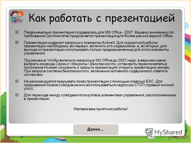 Как работать с презентацией Первоначально презентация создавалась для MS Office - 2007. Вашему вниманию (по требованию Оргкомитета) предлагается презентация для более ранних версий Office. Презентация содержит макросы и элементы ActiveX. Для корректн