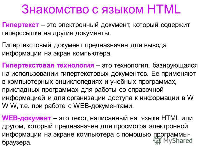 Знакомство с языком HTML Гипертекст – это электронный документ, который содержит гиперссылки на другие документы. Гипертекстовый документ предназначен для вывода информации на экран компьютера. Гипертекстовая технология – это технология, базирующаяся