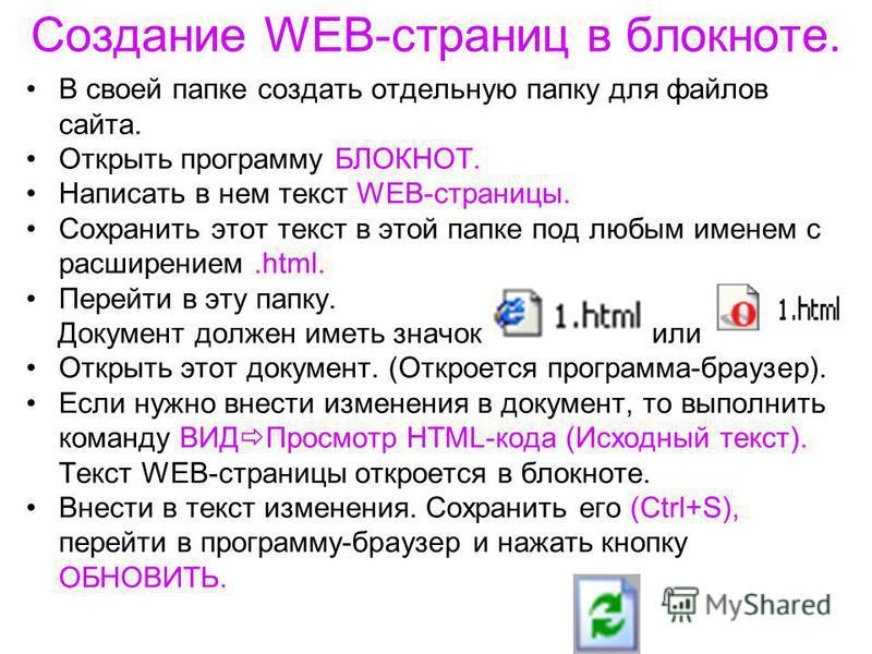 Создание WEB-страниц в блокноте. В своей папке создать отдельную папку для файлов сайта. Открыть программу БЛОКНОТ. Написать в нем текст WEB-страницы. Сохранить этот текст в этой папке под любым именем с расширением.html. Перейти в эту папку. Докумен