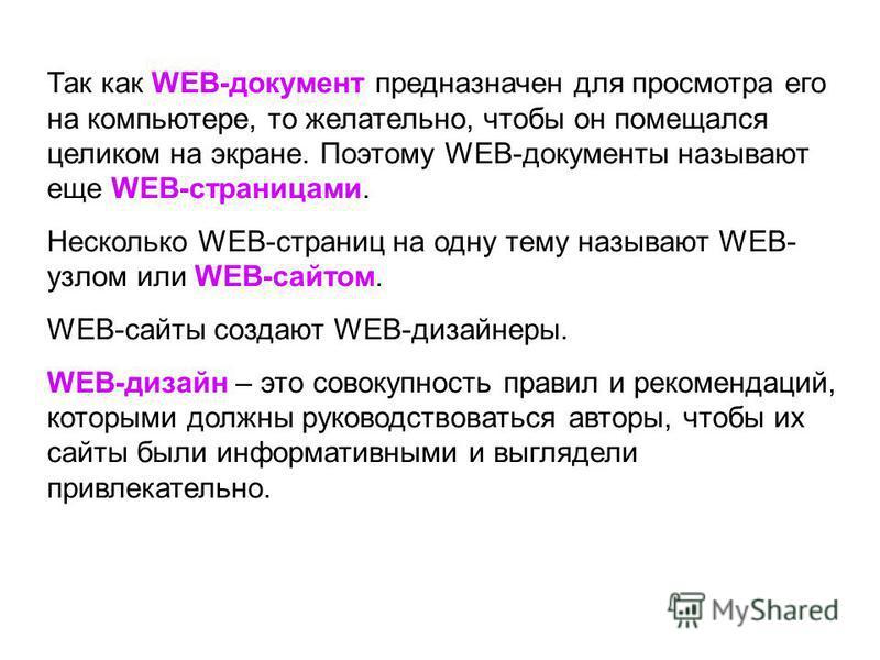 Так как WEB-документ предназначен для просмотра его на компьютере, то желательно, чтобы он помещался целиком на экране. Поэтому WEB-документы называют еще WEB-страницами. Несколько WEB-страниц на одну тему называют WEB- узлом или WEB-сайтом. WEB-сайт